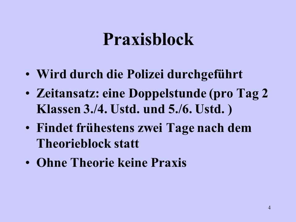 4 Praxisblock Wird durch die Polizei durchgeführt Zeitansatz: eine Doppelstunde (pro Tag 2 Klassen 3./4. Ustd. und 5./6. Ustd. ) Findet frühestens zwe
