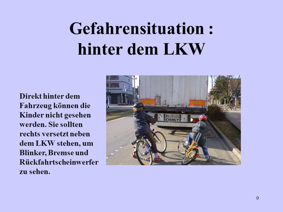 9 Gefahrensituation : hinter dem LKW Direkt hinter dem Fahrzeug können die Kinder nicht gesehen werden. Sie sollten rechts versetzt neben dem LKW steh