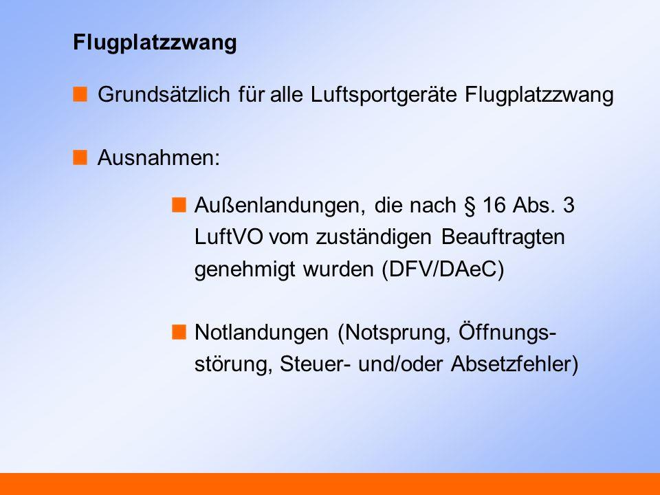 Flugplatzzwang Grundsätzlich für alle Luftsportgeräte Flugplatzzwang Ausnahmen: Außenlandungen, die nach § 16 Abs. 3 LuftVO vom zuständigen Beauftragt