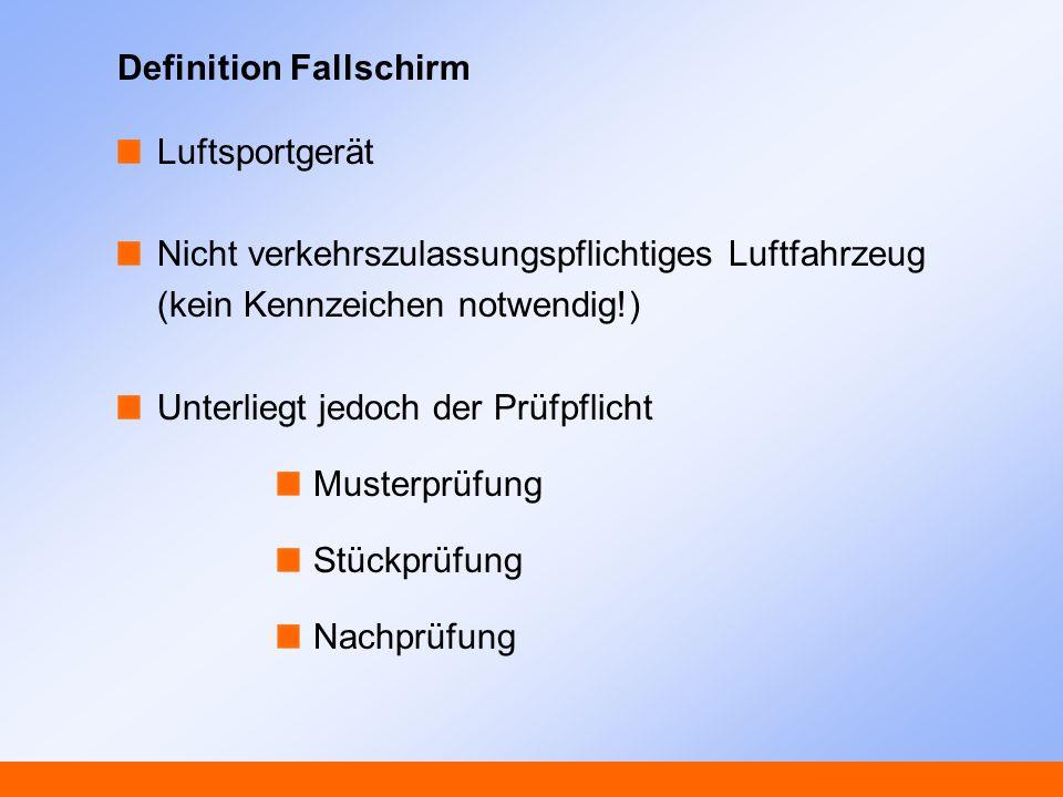 Definition Fallschirm Luftsportgerät Nicht verkehrszulassungspflichtiges Luftfahrzeug (kein Kennzeichen notwendig!) Unterliegt jedoch der Prüfpflicht Musterprüfung Stückprüfung Nachprüfung