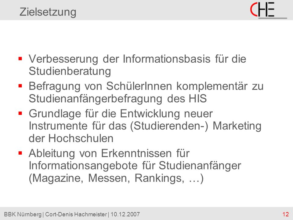 12BBK Nürnberg | Cort-Denis Hachmeister | 10.12.2007 Zielsetzung Verbesserung der Informationsbasis für die Studienberatung Befragung von SchülerInnen