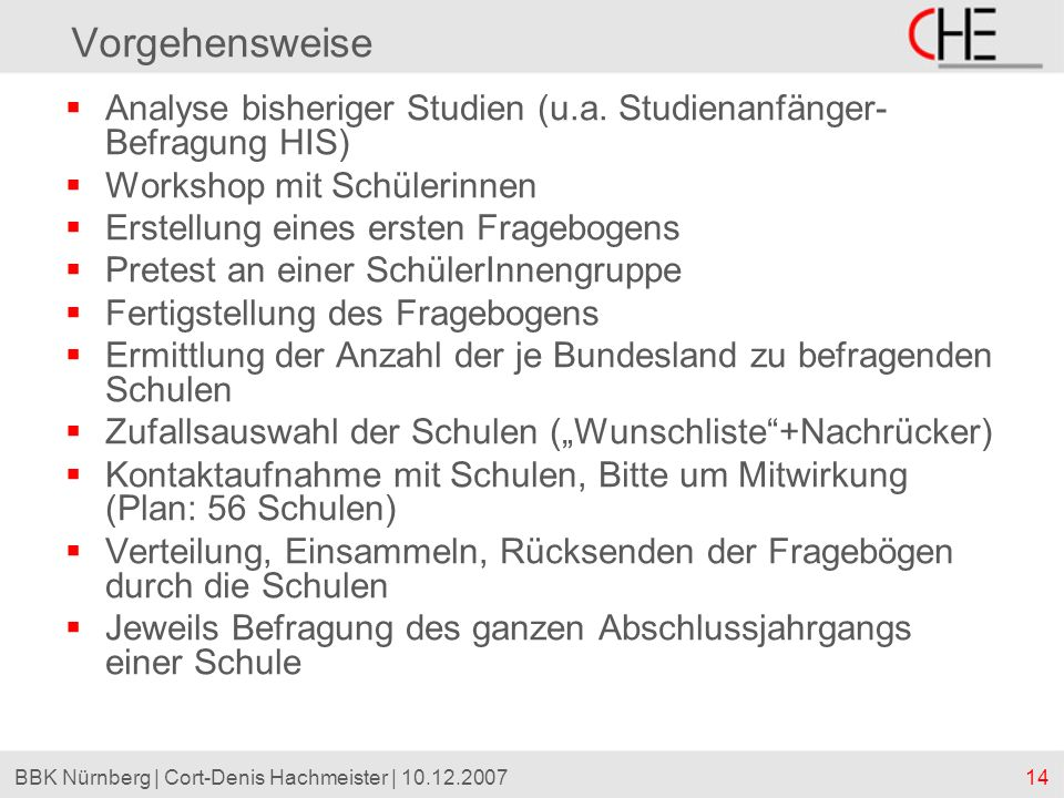 14BBK Nürnberg | Cort-Denis Hachmeister | 10.12.2007 Vorgehensweise Analyse bisheriger Studien (u.a. Studienanfänger- Befragung HIS) Workshop mit Schü