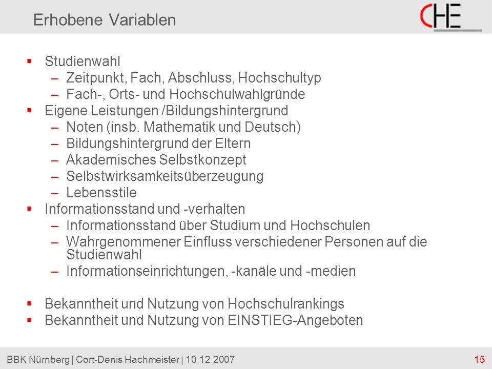 15BBK Nürnberg | Cort-Denis Hachmeister | 10.12.2007 Erhobene Variablen Studienwahl –Zeitpunkt, Fach, Abschluss, Hochschultyp –Fach-, Orts- und Hochsc