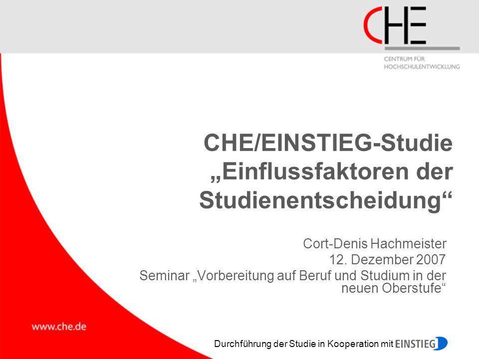 Durchführung der Studie in Kooperation mit CHE/EINSTIEG-Studie Einflussfaktoren der Studienentscheidung Cort-Denis Hachmeister 12. Dezember 2007 Semin