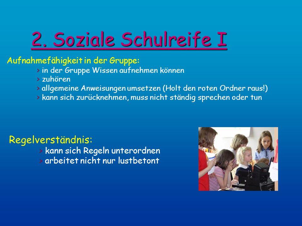 2. Soziale Schulreife I Aufnahmefähigkeit in der Gruppe: > in der Gruppe Wissen aufnehmen können > zuhören > allgemeine Anweisungen umsetzen (Holt den