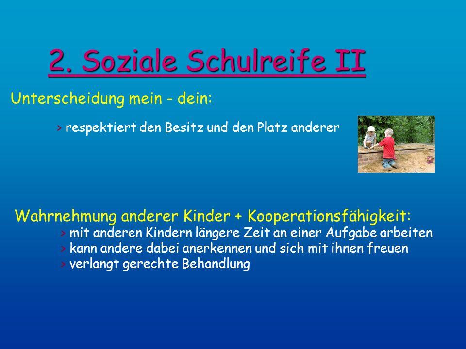 2. Soziale Schulreife II Unterscheidung mein - dein: > respektiert den Besitz und den Platz anderer Wahrnehmung anderer Kinder + Kooperationsfähigkeit
