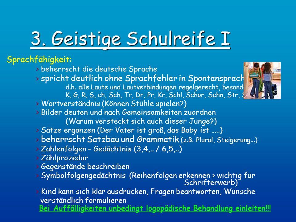 3. Geistige Schulreife I Sprachfähigkeit: > beherrscht die deutsche Sprache > spricht deutlich ohne Sprachfehler in Spontansprache, d.h. alle Laute un