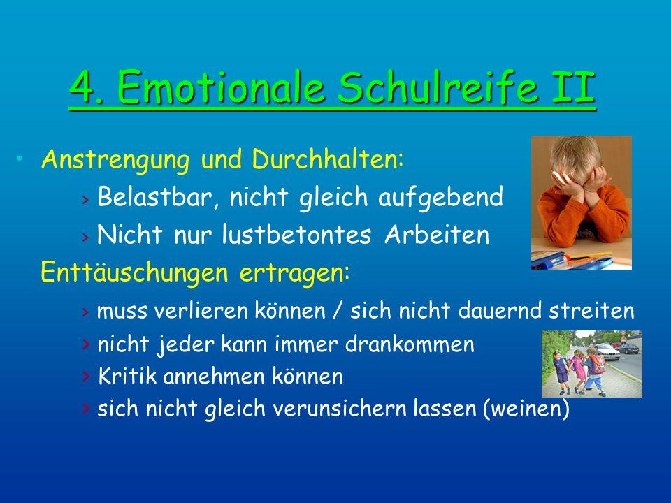 4. Emotionale Schulreife II Anstrengung und Durchhalten: > Belastbar, nicht gleich aufgebend > Nicht nur lustbetontes Arbeiten Enttäuschungen ertragen