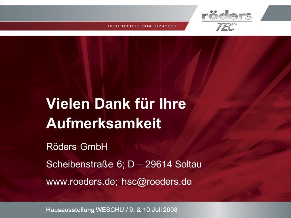 9. & 10.Juli 2008Hausausstellung WESCHU / Vielen Dank für Ihre Aufmerksamkeit Röders GmbH Scheibenstraße 6; D – 29614 Soltau www.roeders.de; hsc@roede