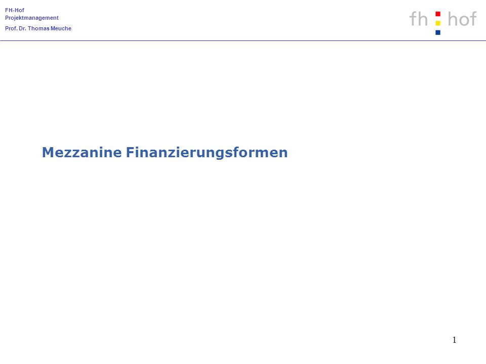 FH-Hof Projektmanagement Prof. Dr. Thomas Meuche 1 Mezzanine Finanzierungsformen