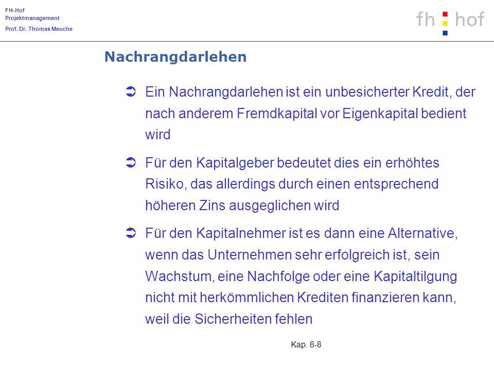 FH-Hof Projektmanagement Prof. Dr. Thomas Meuche Kap. 8-8 Nachrangdarlehen Ein Nachrangdarlehen ist ein unbesicherter Kredit, der nach anderem Fremdka
