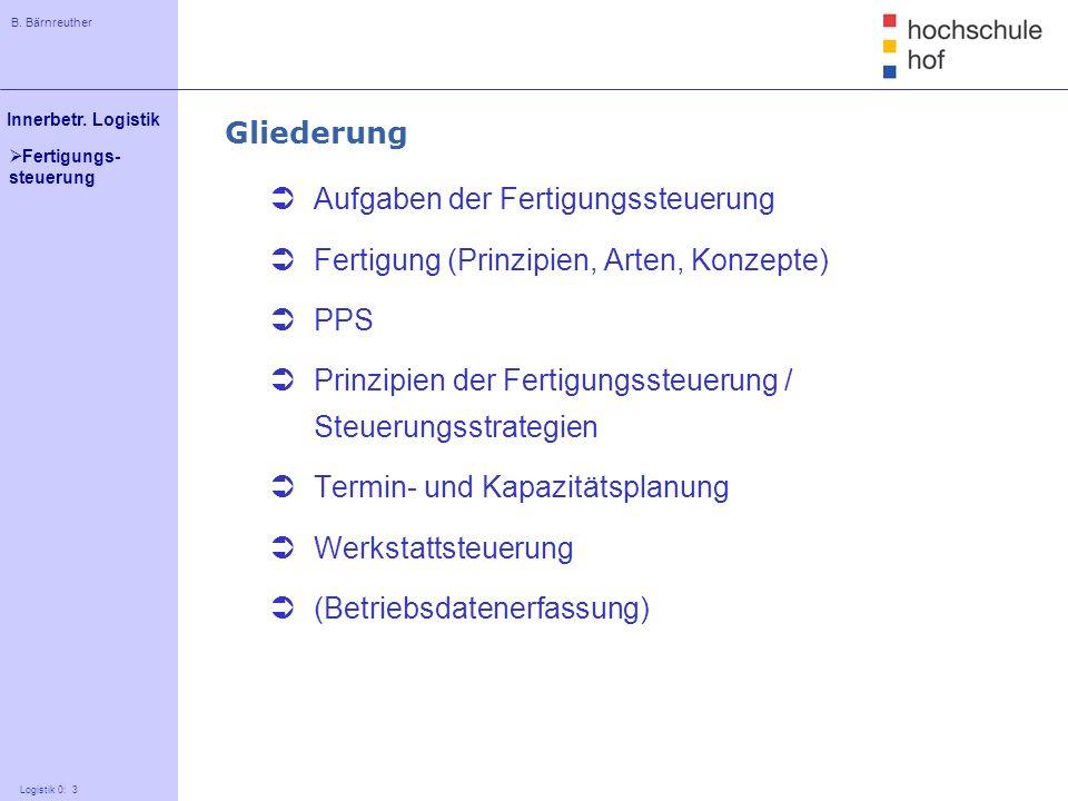 B. Bärnreuther 3 Innerbetr. Logistik Logistik 0: 3 Fertigungs- steuerung Gliederung Aufgaben der Fertigungssteuerung Fertigung (Prinzipien, Arten, Kon