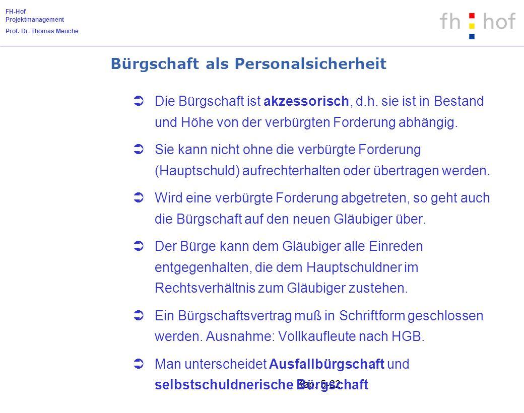 FH-Hof Projektmanagement Prof. Dr. Thomas Meuche Kap. 5-22 Bürgschaft als Personalsicherheit Die Bürgschaft ist akzessorisch, d.h. sie ist in Bestand