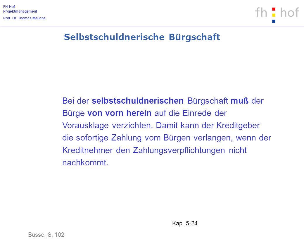 FH-Hof Projektmanagement Prof. Dr. Thomas Meuche Kap. 5-24 Selbstschuldnerische Bürgschaft Bei der selbstschuldnerischen Bürgschaft muß der Bürge von