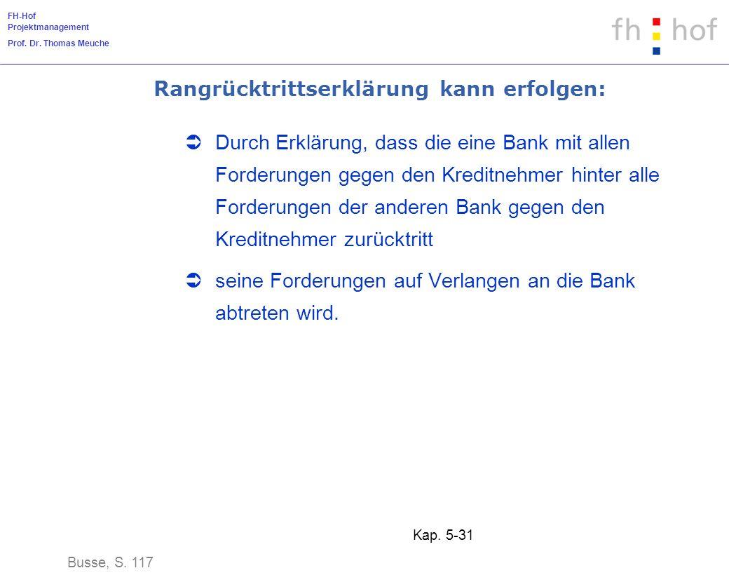 FH-Hof Projektmanagement Prof. Dr. Thomas Meuche Kap. 5-31 Rangrücktrittserklärung kann erfolgen: Durch Erklärung, dass die eine Bank mit allen Forder