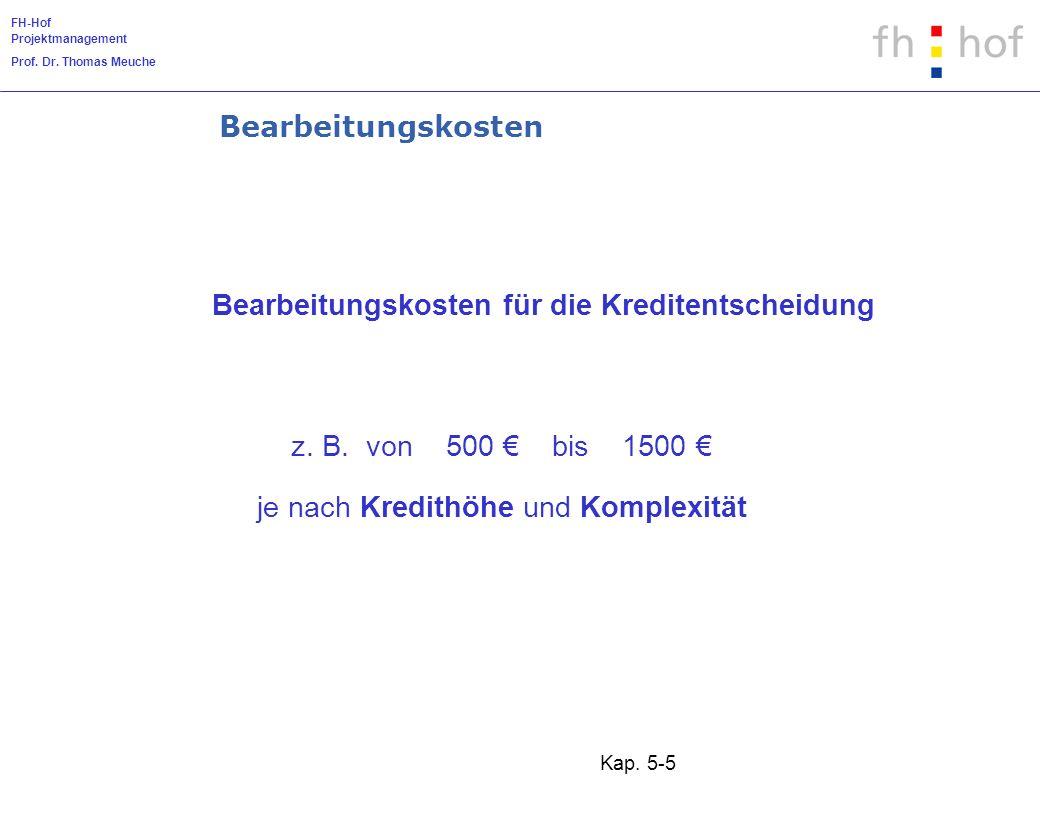 FH-Hof Projektmanagement Prof. Dr. Thomas Meuche Kap. 5-5 z. B. von 500 bis 1500 je nach Kredithöhe und Komplexität Bearbeitungskosten für die Kredite