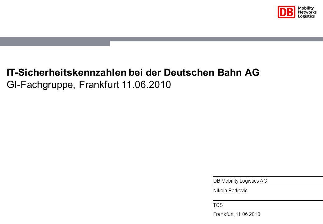IT-Sicherheitskennzahlen bei der Deutschen Bahn AG GI-Fachgruppe, Frankfurt 11.06.2010 Frankfurt, 11.06.2010 DB Mobility Logistics AG Nikola Perkovic