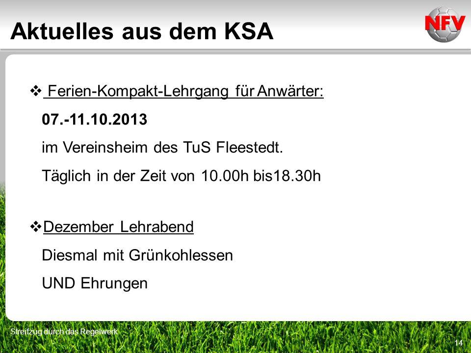 Aktuelles aus dem KSA Streifzug durch das Regelwerk 14 Ferien-Kompakt-Lehrgang für Anwärter: 07.-11.10.2013 im Vereinsheim des TuS Fleestedt. Täglich
