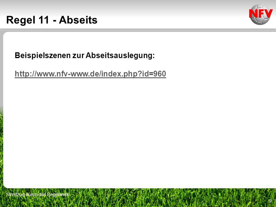 9 Regel 11 - Abseits Streifzug durch das Regelwerk Beispielszenen zur Abseitsauslegung: http://www.nfv-www.de/index.php?id=960