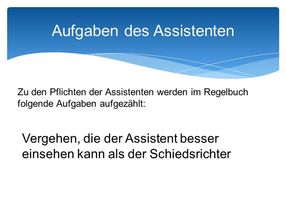Aufgaben des Assistenten Zu den Pflichten der Assistenten werden im Regelbuch folgende Aufgaben aufgezählt: Vergehen, die der Assistent besser einsehen kann als der Schiedsrichter