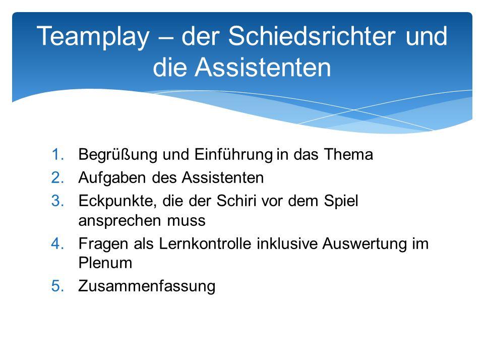 Teamplay – der Schiedsrichter und die Assistenten 1.Begrüßung und Einführung in das Thema 2.Aufgaben des Assistenten 3.Eckpunkte, die der Schiri vor dem Spiel ansprechen muss 4.Fragen als Lernkontrolle inklusive Auswertung im Plenum 5.Zusammenfassung