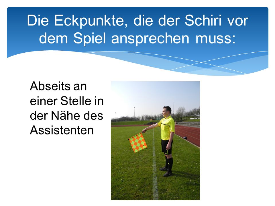 Die Eckpunkte, die der Schiri vor dem Spiel ansprechen muss: Abseits an einer Stelle in der Nähe des Assistenten
