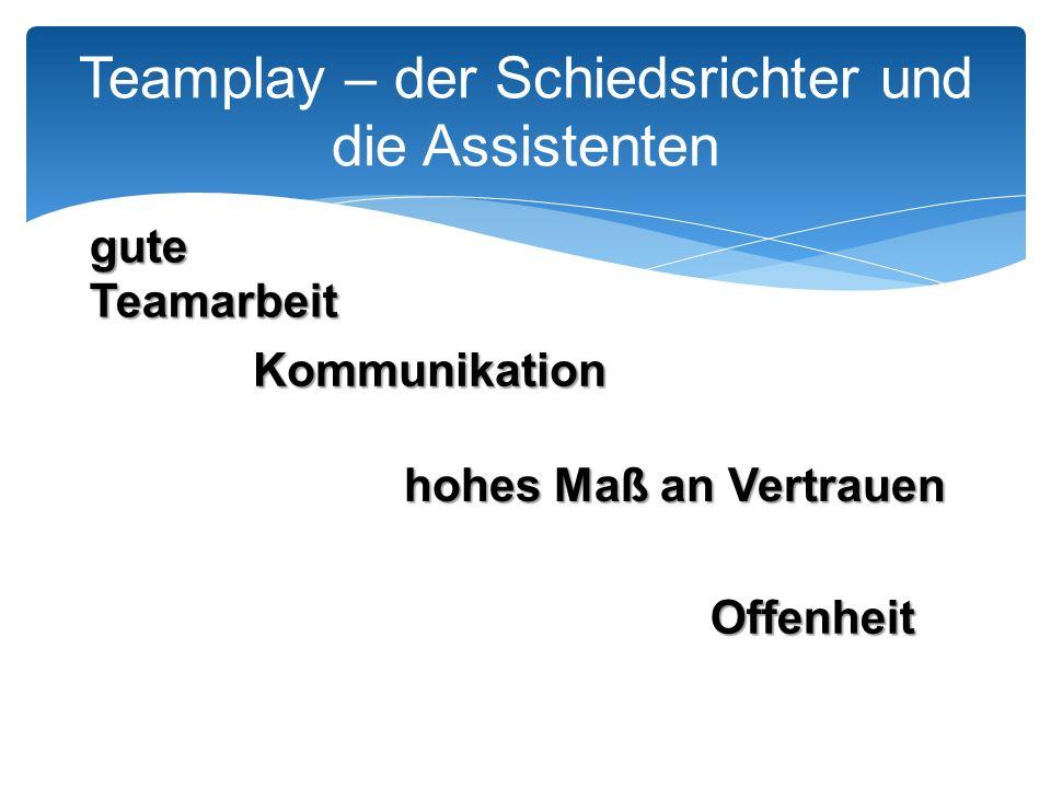 Teamplay – der Schiedsrichter und die Assistenten gute Teamarbeit Kommunikation hohes Maß an Vertrauen Offenheit