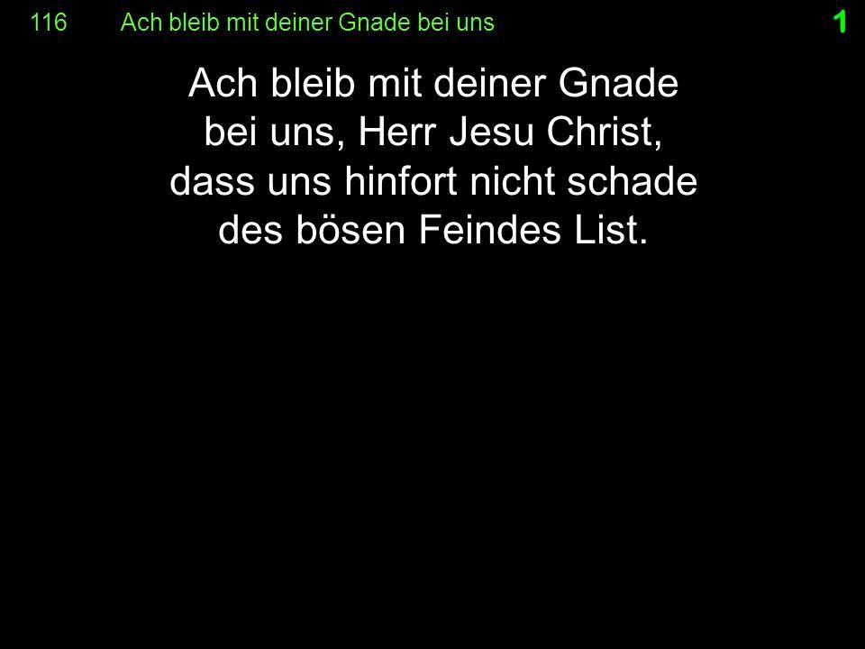 116 Ach bleib mit deiner Gnade bei uns 1 Ach bleib mit deiner Gnade bei uns, Herr Jesu Christ, dass uns hinfort nicht schade des bösen Feindes List.