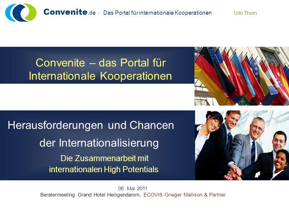 Convenite.de - Das Portal für internationale Kooperationen Udo Thorn Convenite – das Portal für Internationale Kooperationen Herausforderungen und Chancen der Internationalisierung Die Zusammenarbeit mit internationalen High Potentials 06.