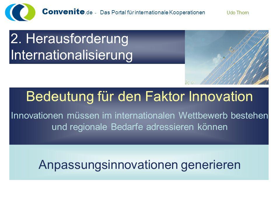 Convenite.de - Das Portal für internationale Kooperationen Udo Thorn Bedeutung für den Faktor Innovation Innovationen müssen im internationalen Wettbewerb bestehen und regionale Bedarfe adressieren können Anpassungsinnovationen generieren 2.