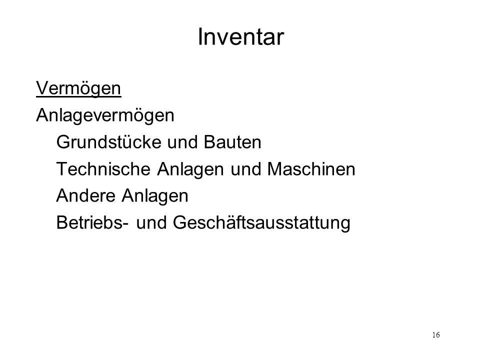 16 Inventar Vermögen Anlagevermögen Grundstücke und Bauten Technische Anlagen und Maschinen Andere Anlagen Betriebs- und Geschäftsausstattung