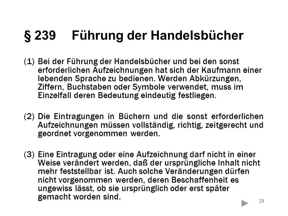23 § 239 Führung der Handelsbücher (1)Bei der Führung der Handelsbücher und bei den sonst erforderlichen Aufzeichnungen hat sich der Kaufmann einer le