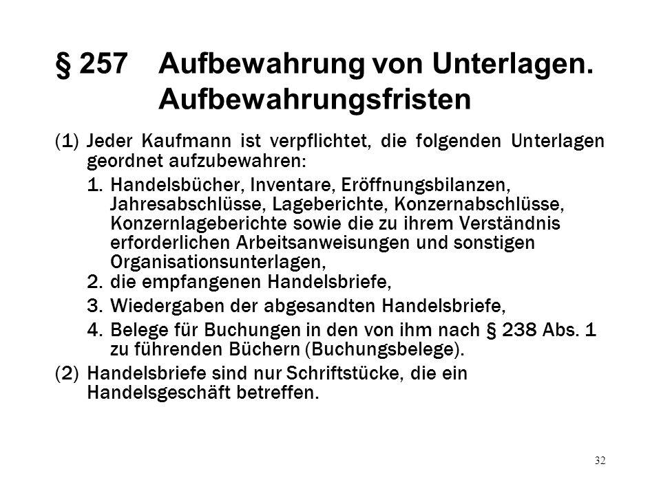 32 § 257Aufbewahrung von Unterlagen. Aufbewahrungsfristen (1)Jeder Kaufmann ist verpflichtet, die folgenden Unterlagen geordnet aufzubewahren: 1.Hande