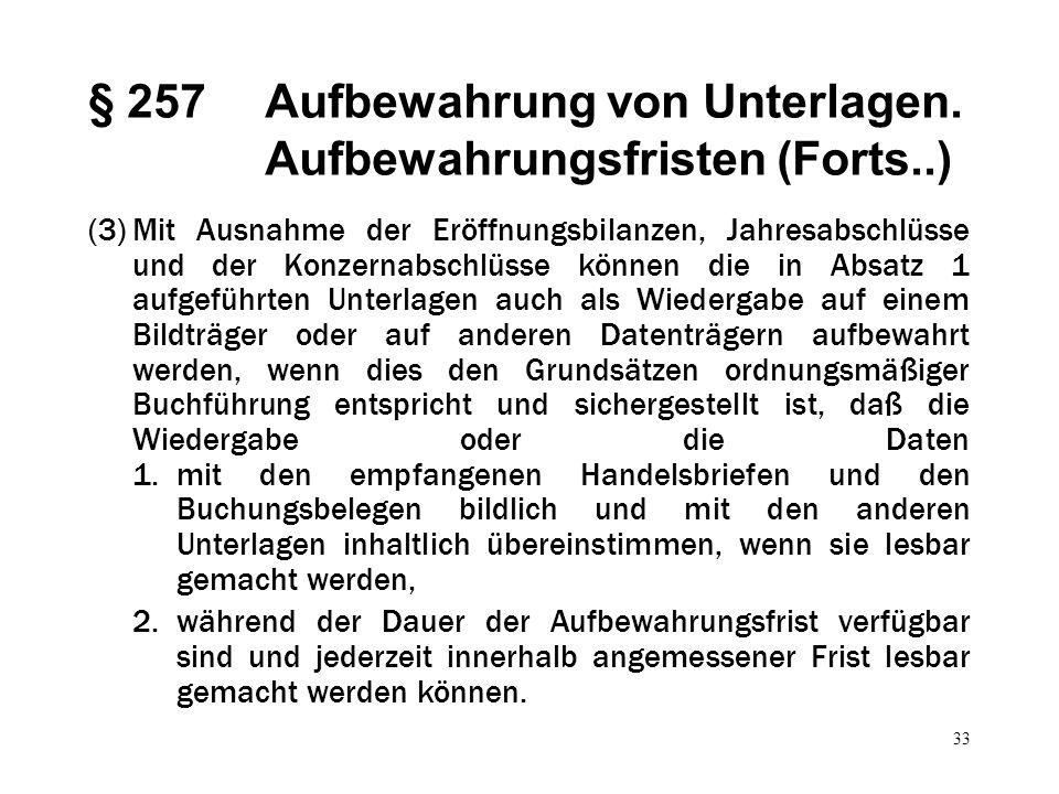 33 § 257Aufbewahrung von Unterlagen. Aufbewahrungsfristen (Forts..) (3)Mit Ausnahme der Eröffnungsbilanzen, Jahresabschlüsse und der Konzernabschlüsse