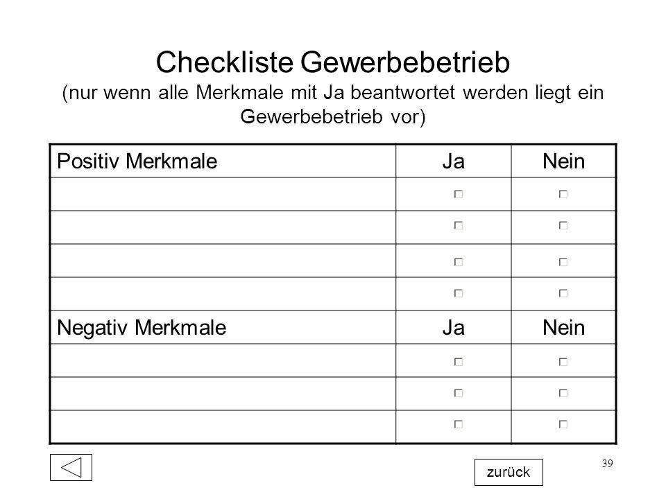 39 Checkliste Gewerbebetrieb (nur wenn alle Merkmale mit Ja beantwortet werden liegt ein Gewerbebetrieb vor) Positiv MerkmaleJaNein Negativ MerkmaleJa