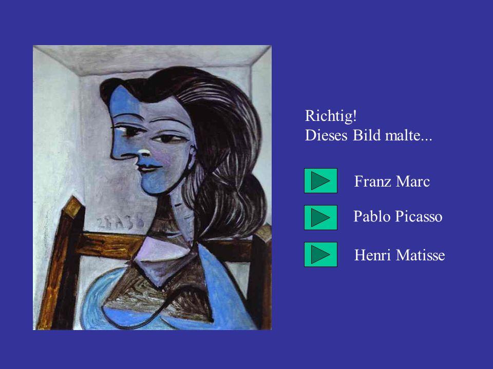 Richtig! Dieses Bild malte... Franz Marc Pablo Picasso Henri Matisse