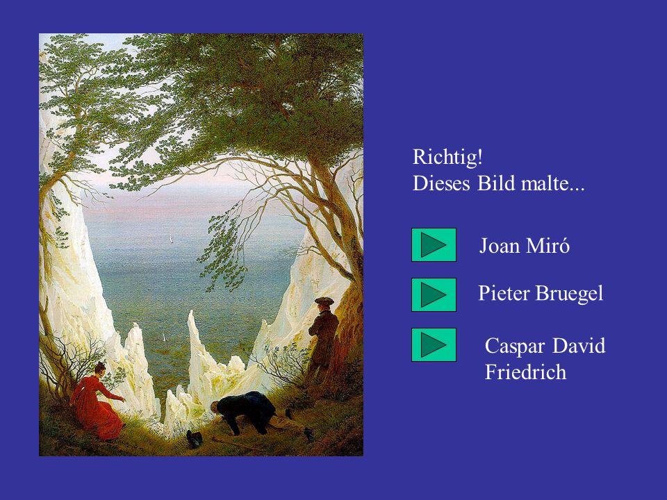 Richtig! Dieses Bild malte... Joan Miró Pieter Bruegel Caspar David Friedrich