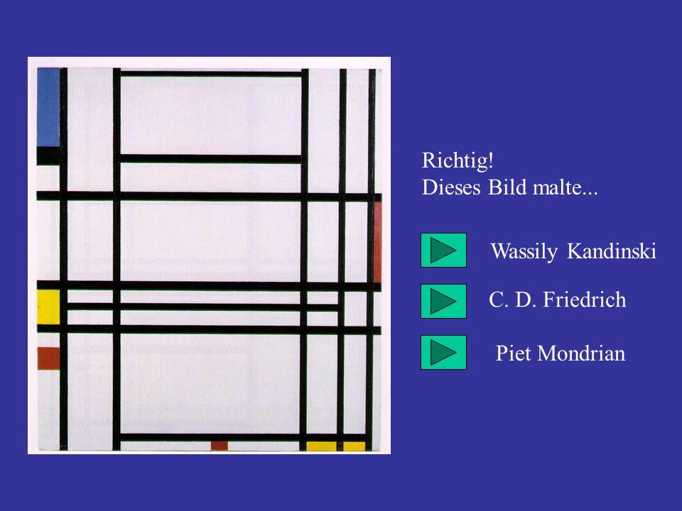 Richtig! Dieses Bild malte... Wassily Kandinski C. D. Friedrich Piet Mondrian