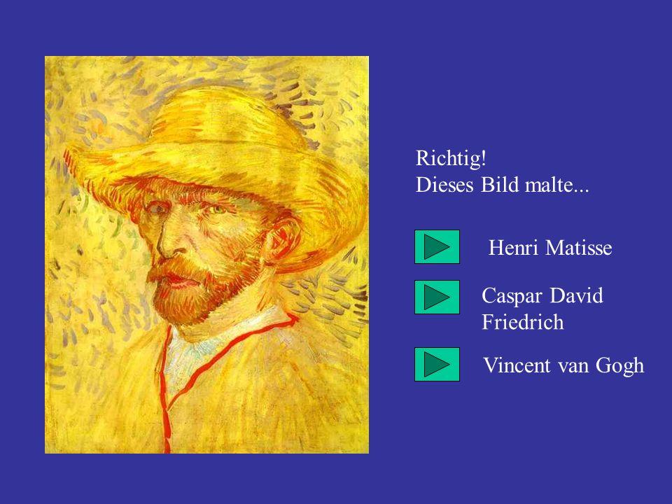 Richtig! Dieses Bild malte... Henri Matisse Caspar David Friedrich Vincent van Gogh