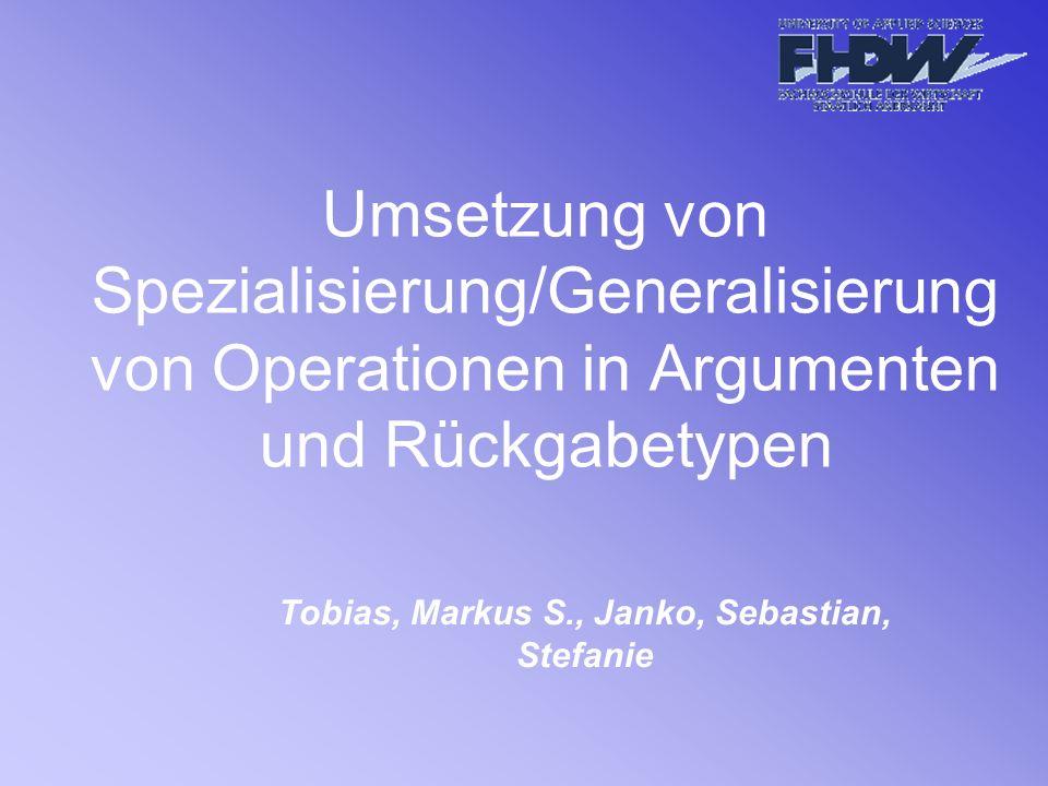 Umsetzung von Spezialisierung/Generalisierung von Operationen in Argumenten und Rückgabetypen Tobias, Markus S., Janko, Sebastian, Stefanie