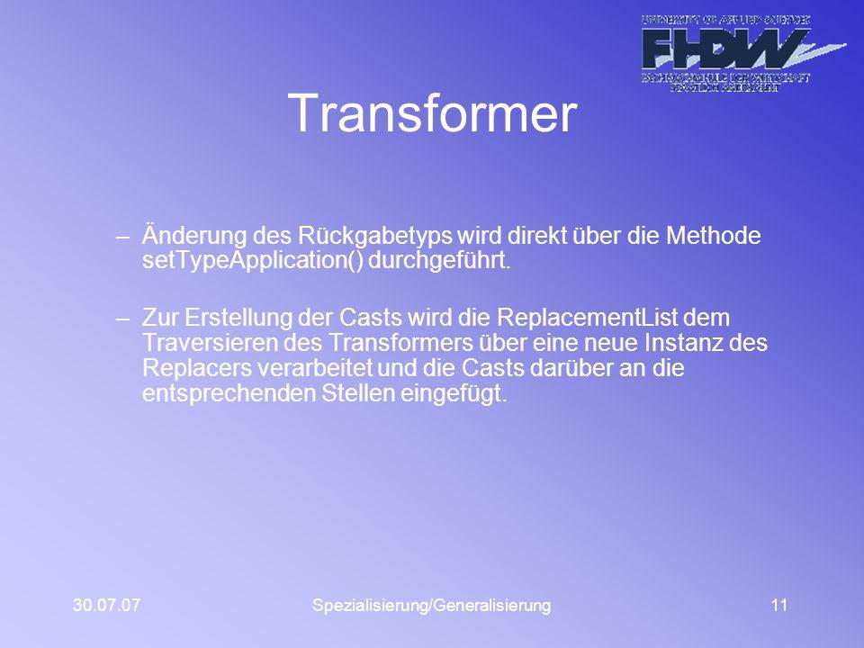 30.07.07Spezialisierung/Generalisierung11 Transformer –Änderung des Rückgabetyps wird direkt über die Methode setTypeApplication() durchgeführt. –Zur