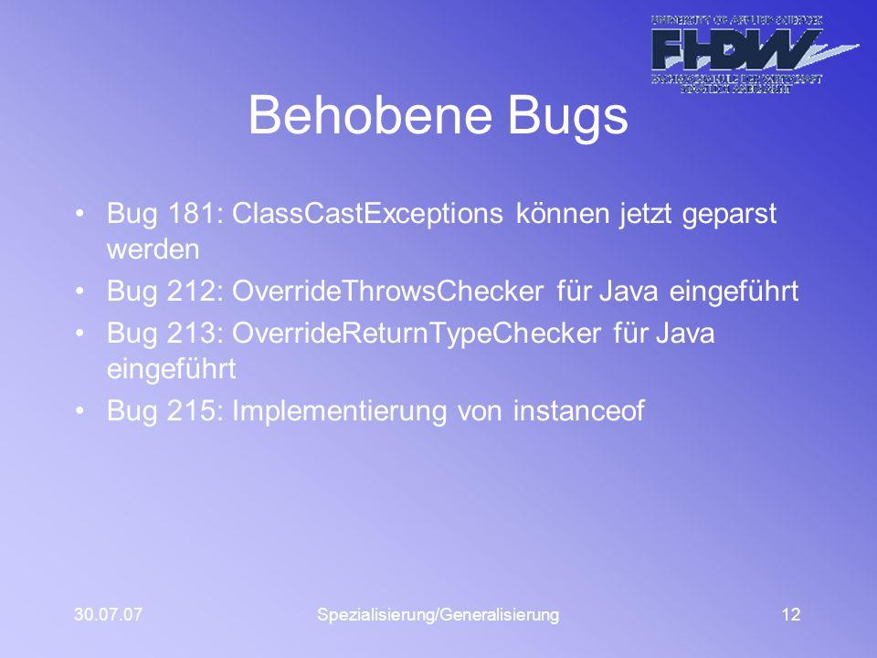 30.07.07Spezialisierung/Generalisierung12 Behobene Bugs Bug 181: ClassCastExceptions können jetzt geparst werden Bug 212: OverrideThrowsChecker für Java eingeführt Bug 213: OverrideReturnTypeChecker für Java eingeführt Bug 215: Implementierung von instanceof