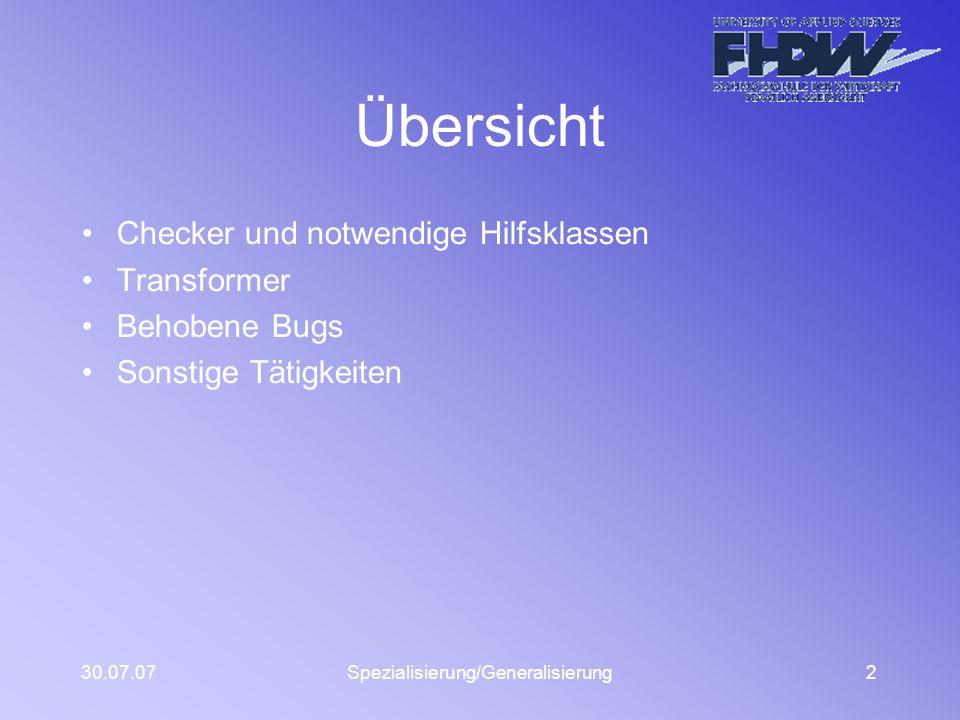 30.07.07Spezialisierung/Generalisierung2 Übersicht Checker und notwendige Hilfsklassen Transformer Behobene Bugs Sonstige Tätigkeiten