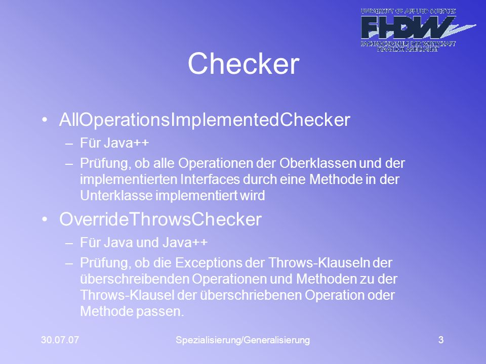 30.07.07Spezialisierung/Generalisierung3 Checker AllOperationsImplementedChecker –Für Java++ –Prüfung, ob alle Operationen der Oberklassen und der implementierten Interfaces durch eine Methode in der Unterklasse implementiert wird OverrideThrowsChecker –Für Java und Java++ –Prüfung, ob die Exceptions der Throws-Klauseln der überschreibenden Operationen und Methoden zu der Throws-Klausel der überschriebenen Operation oder Methode passen.
