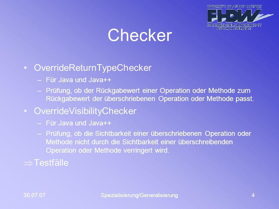 30.07.07Spezialisierung/Generalisierung4 Checker OverrideReturnTypeChecker –Für Java und Java++ –Prüfung, ob der Rückgabewert einer Operation oder Methode zum Rückgabewert der überschriebenen Operation oder Methode passt.