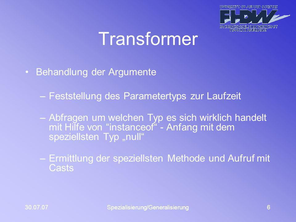 30.07.07Spezialisierung/Generalisierung6 Transformer Behandlung der Argumente –Feststellung des Parametertyps zur Laufzeit –Abfragen um welchen Typ es