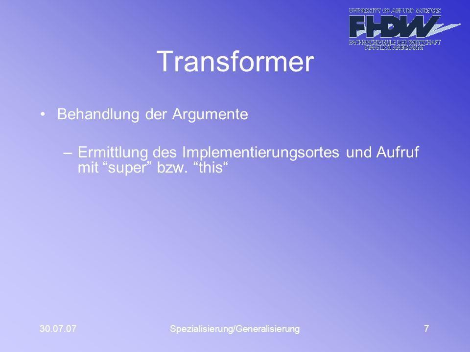 30.07.07Spezialisierung/Generalisierung7 Transformer Behandlung der Argumente –Ermittlung des Implementierungsortes und Aufruf mit super bzw. this