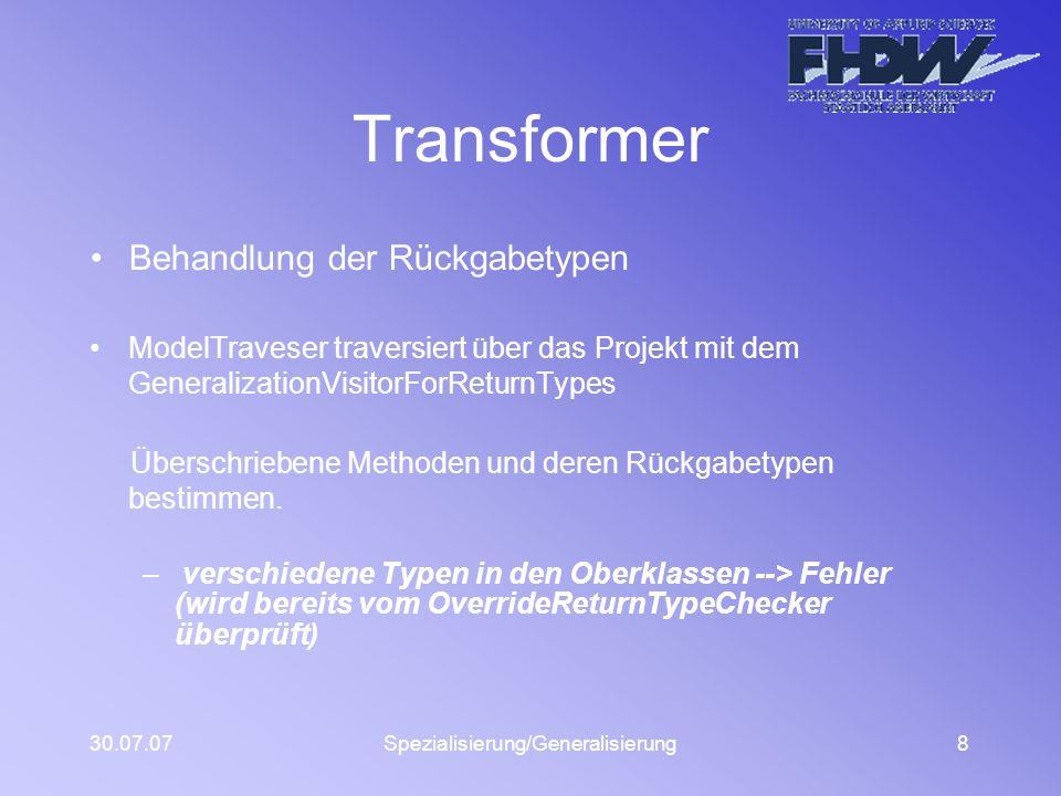 30.07.07Spezialisierung/Generalisierung8 Transformer Behandlung der Rückgabetypen ModelTraveser traversiert über das Projekt mit dem GeneralizationVisitorForReturnTypes Überschriebene Methoden und deren Rückgabetypen bestimmen.