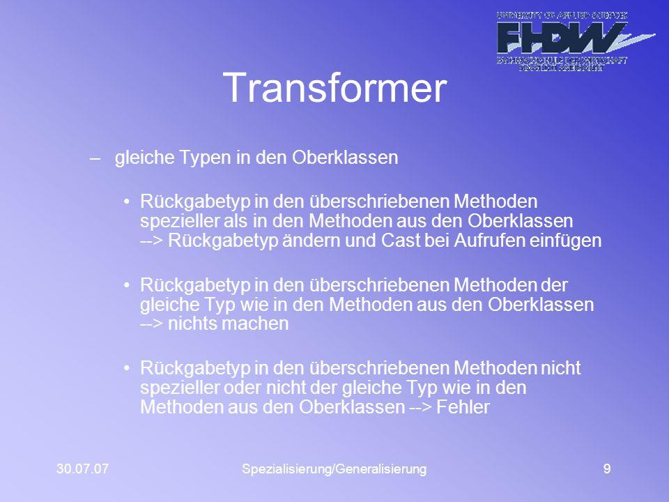 30.07.07Spezialisierung/Generalisierung9 Transformer – gleiche Typen in den Oberklassen Rückgabetyp in den überschriebenen Methoden spezieller als in