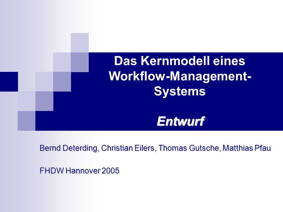 Entwurf Das Kernmodell eines Workflow-Management- Systems Entwurf Bernd Deterding, Christian Eilers, Thomas Gutsche, Matthias Pfau FHDW Hannover 2005